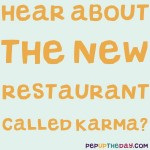 Joke: Hear about the new restaurant called Karma?