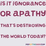 Joke: Is it ignorance or apathy that's destroying the world today?