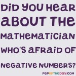 Joke: Did you hear about the mathematician who's afraid of negative numbers?